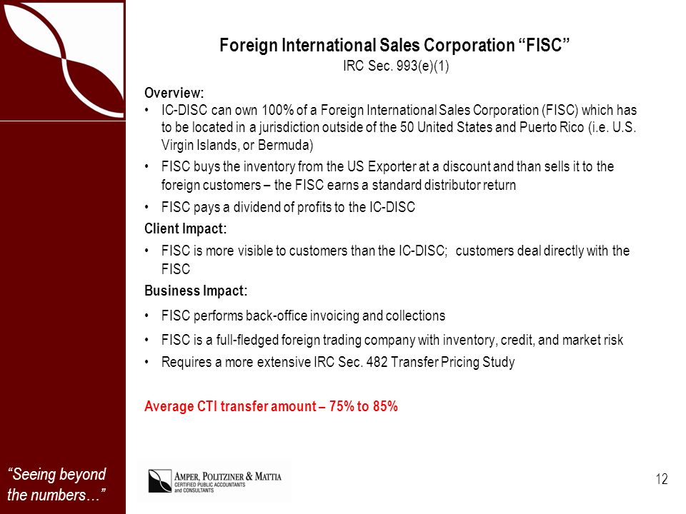 Seeing beyond the numbers… Foreign International Sales Corporation FISC IRC Sec. 993(e)(1) Overview: IC-DISC can own 100% of a Foreign International S