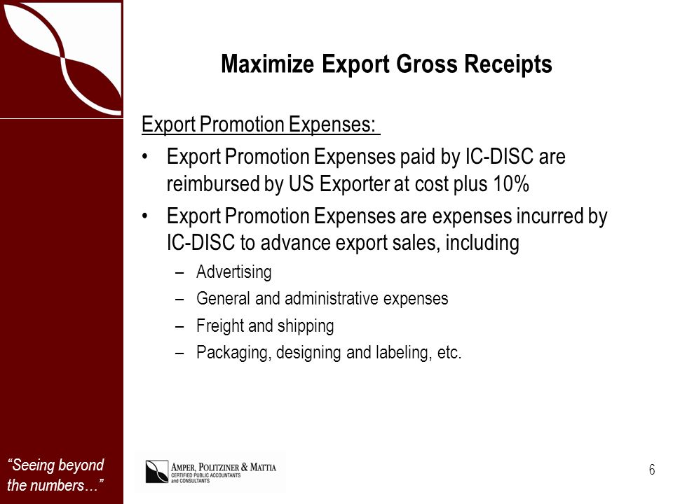 Seeing beyond the numbers… Maximize Export Gross Receipts Export Promotion Expenses: Export Promotion Expenses paid by IC-DISC are reimbursed by US Exporter at cost plus 10% Export Promotion Expenses are expenses incurred by IC-DISC to advance export sales, including –Advertising –General and administrative expenses –Freight and shipping –Packaging, designing and labeling, etc.