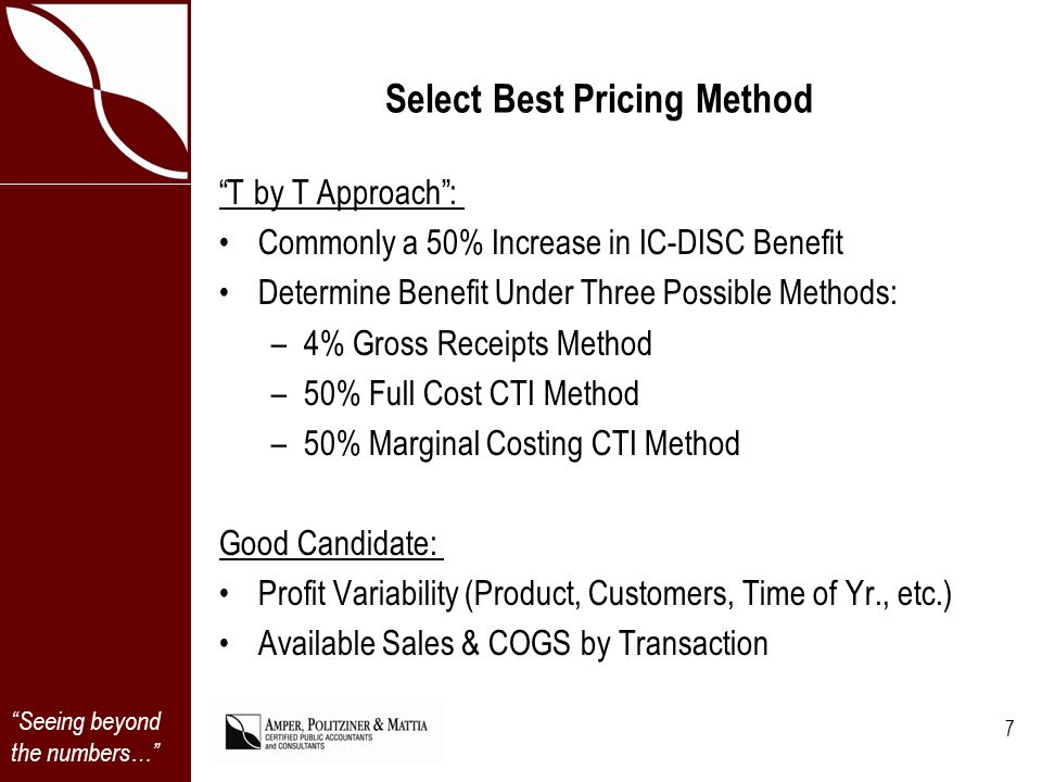 Seeing beyond the numbers… Select Best Pricing Method T by T Approach: Commonly a 50% Increase in IC-DISC Benefit Determine Benefit Under Three Possible Methods: –4% Gross Receipts Method –50% Full Cost CTI Method –50% Marginal Costing CTI Method Good Candidate: Profit Variability (Product, Customers, Time of Yr., etc.) Available Sales & COGS by Transaction 7