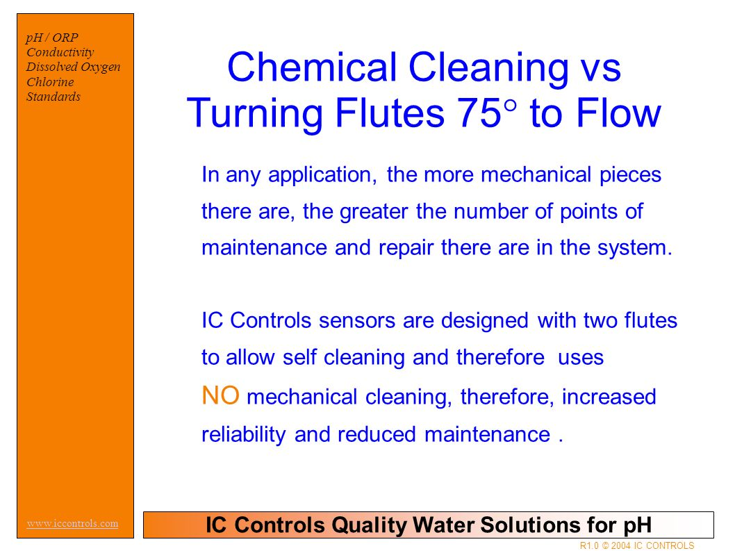 IC Controls Quality Water Solutions for pH www.iccontrols.com pH / ORP Conductivity Dissolved Oxygen Chlorine Standards R1.0 © 2004 IC CONTROLS Chemical Cleaning vs Turning Flutes 75° to Flow In any application, the more mechanical pieces there are, the greater the number of points of maintenance and repair there are in the system.