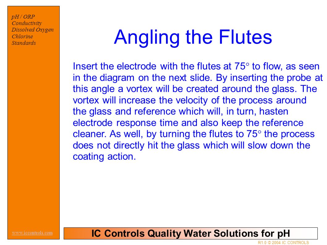 IC Controls Quality Water Solutions for pH www.iccontrols.com pH / ORP Conductivity Dissolved Oxygen Chlorine Standards R1.0 © 2004 IC CONTROLS Insert the electrode with the flutes at 75° to flow, as seen in the diagram on the next slide.