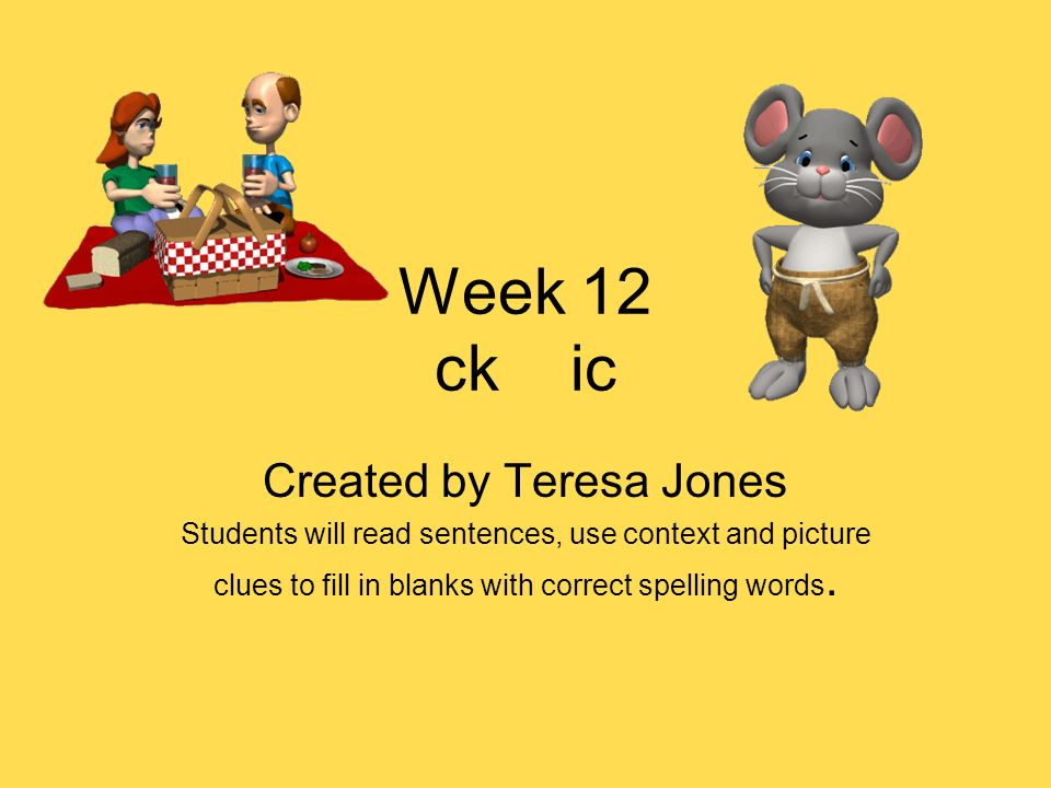 Week 12 ck ic Created by Teresa Jones Students will read sentences, use context and picture clues to fill in blanks with correct spelling words.