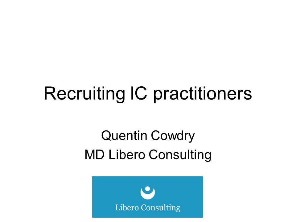 Recruiting IC practitioners Quentin Cowdry MD Libero Consulting