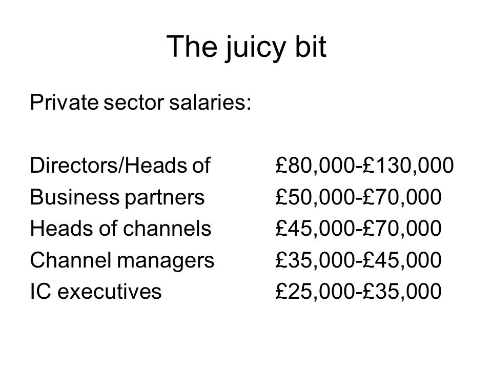The juicy bit Private sector salaries: Directors/Heads of£80,000-£130,000 Business partners£50,000-£70,000 Heads of channels£45,000-£70,000 Channel ma