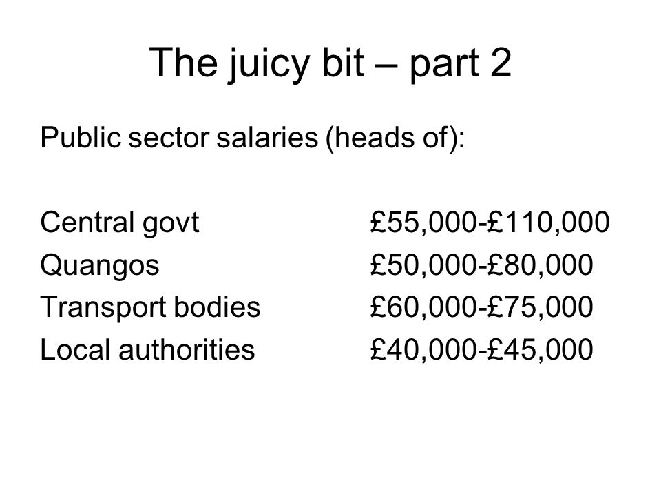 The juicy bit – part 2 Public sector salaries (heads of): Central govt £55,000-£110,000 Quangos£50,000-£80,000 Transport bodies£60,000-£75,000 Local a