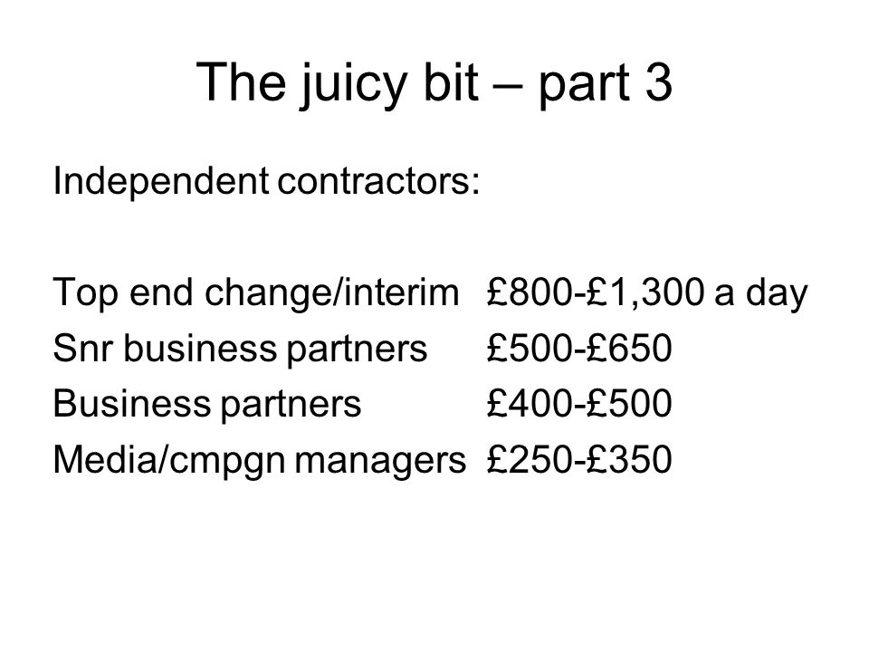 The juicy bit – part 3 Independent contractors: Top end change/interim £800-£1,300 a day Snr business partners£500-£650 Business partners£400-£500 Med