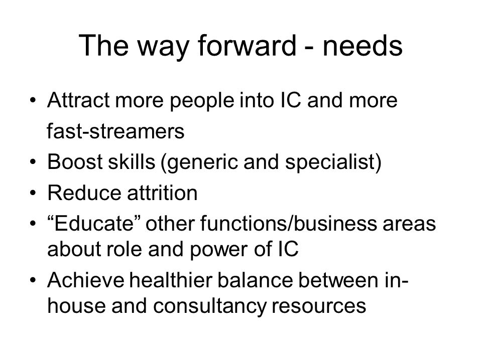 The way forward - needs Attract more people into IC and more fast-streamers Boost skills (generic and specialist) Reduce attrition Educate other funct