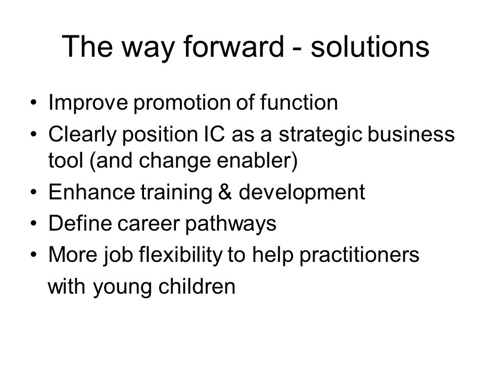 The way forward - solutions Improve promotion of function Clearly position IC as a strategic business tool (and change enabler) Enhance training & dev
