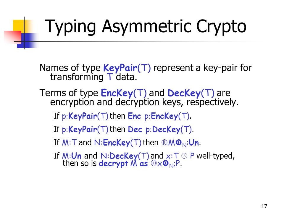 17 Typing Asymmetric Crypto Names of type KeyPair(T) represent a key-pair for transforming T data.