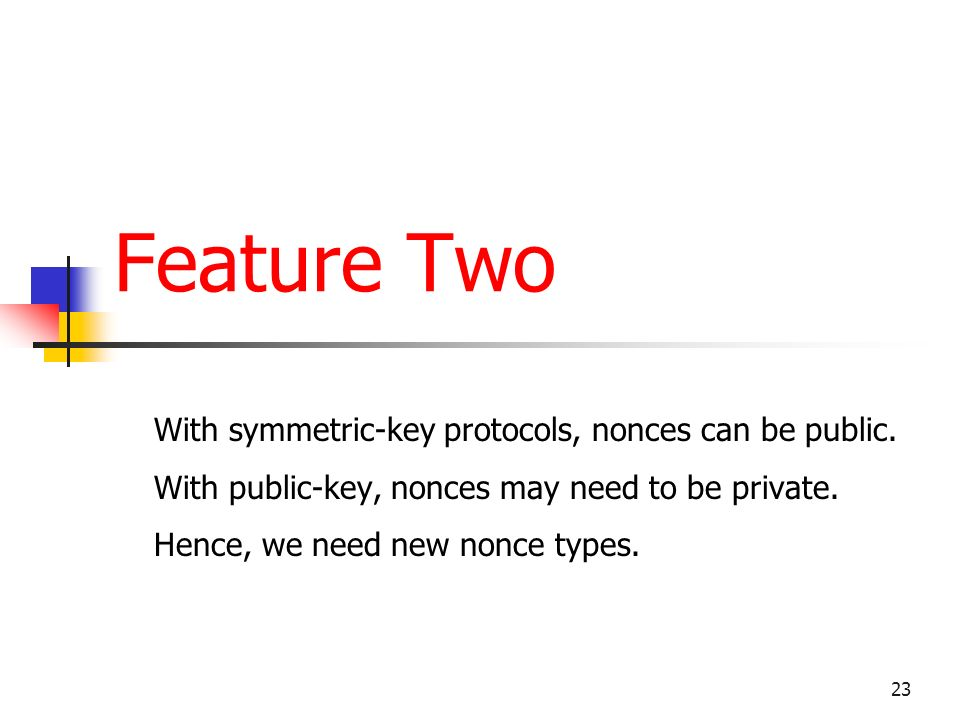 23 Feature Two With symmetric-key protocols, nonces can be public.