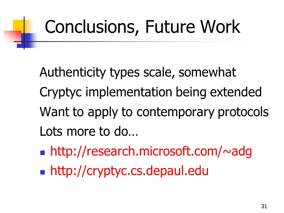 31 Conclusions, Future Work Authenticity types scale, somewhat Cryptyc implementation being extended Want to apply to contemporary protocols Lots more to do… http://research.microsoft.com/~adg http://cryptyc.cs.depaul.edu