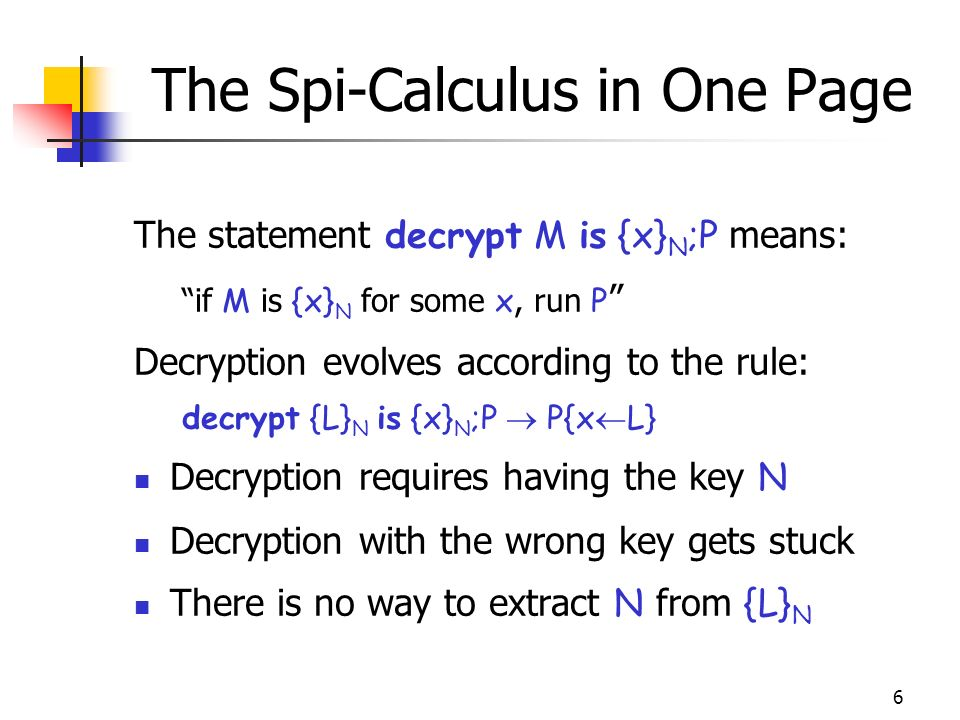 6 The Spi-Calculus in One Page The statement decrypt M is {x} N ;P means: if M is {x} N for some x, run P Decryption evolves according to the rule: decrypt {L} N is {x} N ;P P{x L} Decryption requires having the key N Decryption with the wrong key gets stuck There is no way to extract N from {L} N