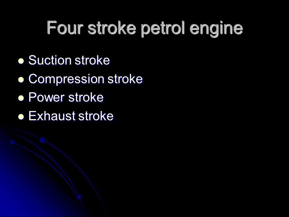 Four stroke petrol engine Suction stroke Suction stroke Compression stroke Compression stroke Power stroke Power stroke Exhaust stroke Exhaust stroke