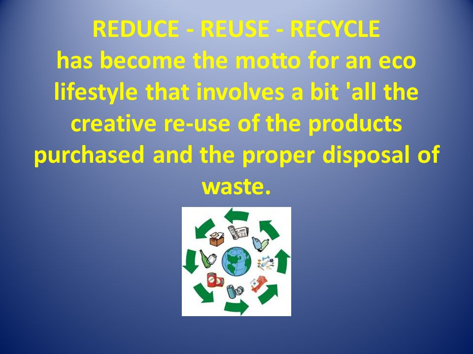 REDUCE - REUSE - RECYCLE has become the motto for an eco lifestyle that involves a bit all the creative re-use of the products purchased and the proper disposal of waste.
