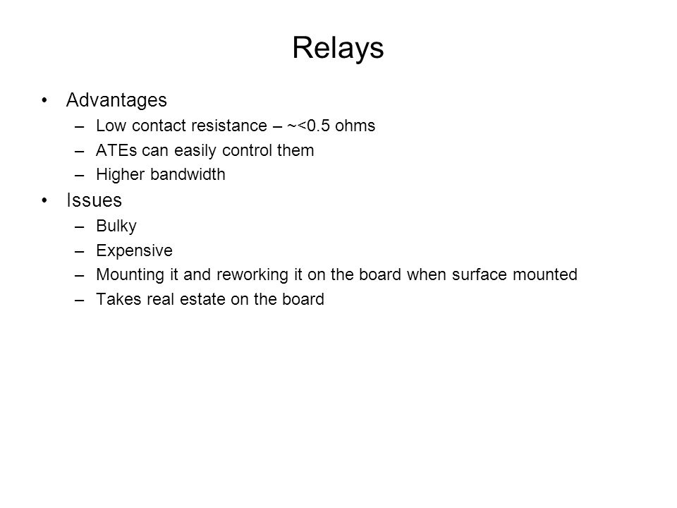 Relays Advantages –Low contact resistance – ~<0.5 ohms –ATEs can easily control them –Higher bandwidth Issues –Bulky –Expensive –Mounting it and rewor