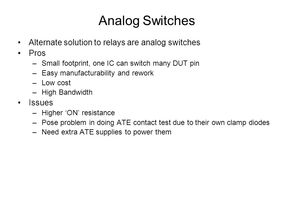 Analog Switches – No Issues Higher ON resistance –With good selection of a switch, this can be tolerated Need extra ATE supplies to power them –Modern ATEs have many power supplies to power the analog switch Pose problem in doing ATE contact test due to their own clamp diodes –This can be alleviated by skewing the power supplies of the switch