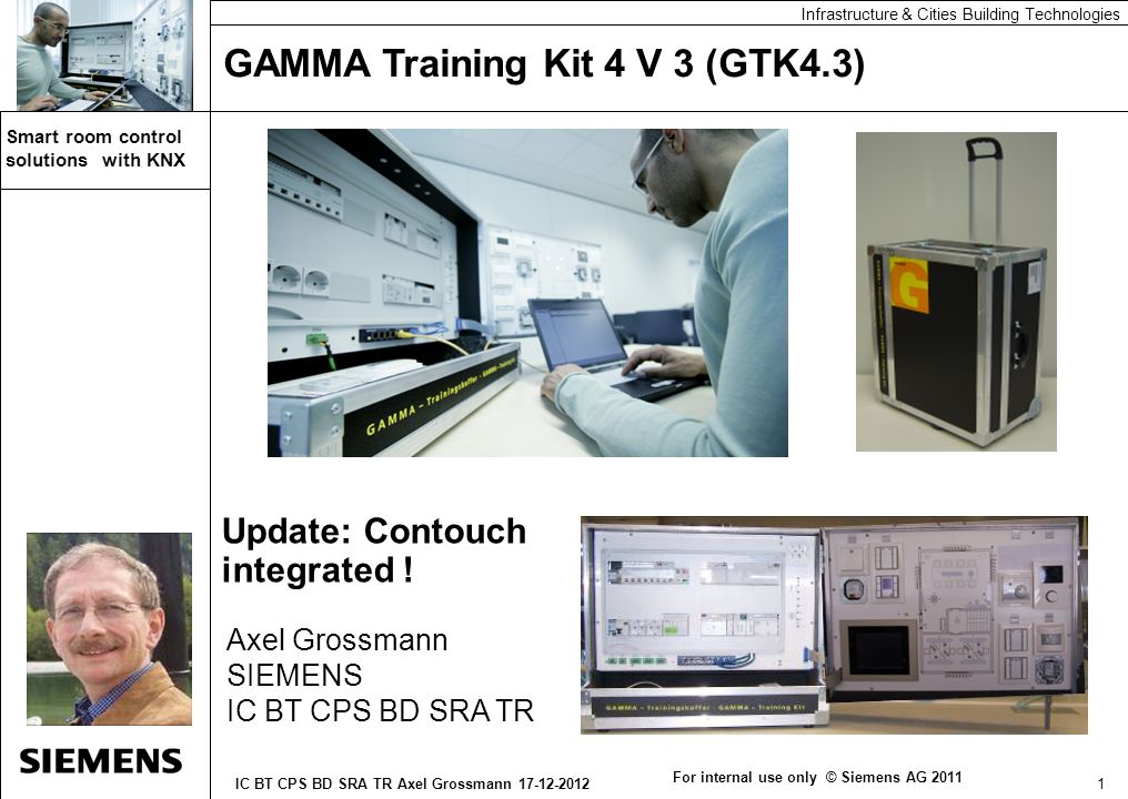 Automation and Drives 12 IC BT CPS BD SRA TR Axel Grossmann 17-12-2012 Smart room control solutions with KNX Automation and Drives Infrastructure & Cities Building Technologies Trolley GTK4 - S Model Versions GTK4_V Full version GTK4_D DALI version GTK4_S School Version HLM Order Leasing For internal use only © Siemens AG 2012 Order Internal via click4business-supplies External via regional sales agent c4bs in internet: https://c4b.gss.siemens.com https://c4b.gss.siemens.com GTK4 VersionPart-list numberPrice GTK4.3_ST Full versionE10003-E38-1W-W0010 3.440 GTK4.3_V DALI versionE10003-E38-1W-W0020 4.550 GTK4.3_D School version E10003-E38-1W-W0030 5.590 HLM Main line moduleE20001-Y5980-P430 299 All prices plus VAT & shipping ex factory as of 17 Dec 2012 Always check current prices in C4B .