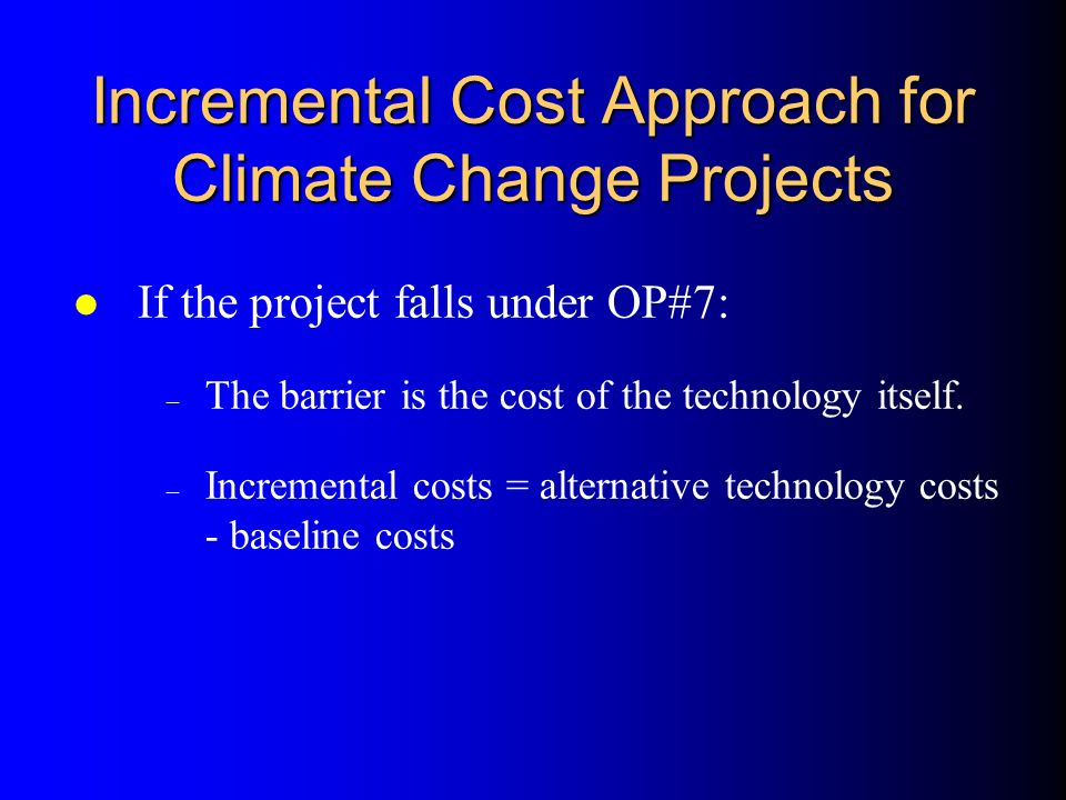 Incremental Cost Approach for Climate Change Projects l If the project falls under OP#5 or OP#6: – The life-cycle costs of win-win efficiency and renewable alternatives < baseline costs – Incremental costs = barrier-removal costs