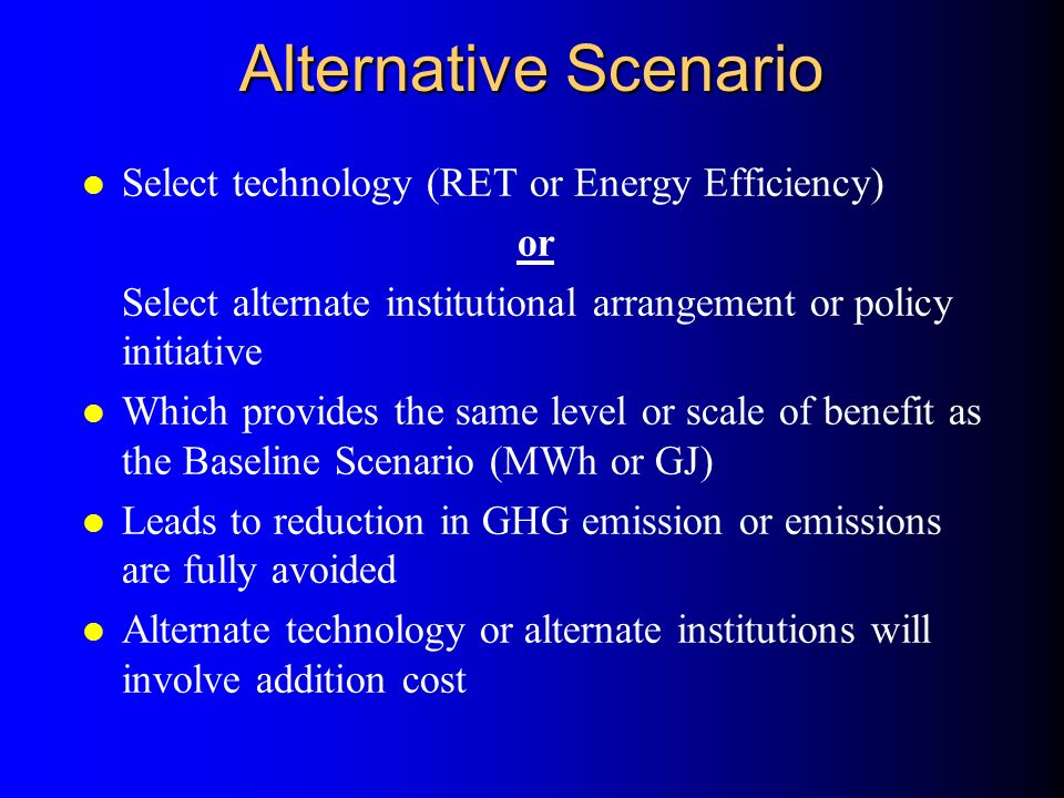 Alternative Scenario l Select technology (RET or Energy Efficiency) or Select alternate institutional arrangement or policy initiative l Which provides the same level or scale of benefit as the Baseline Scenario (MWh or GJ) l Leads to reduction in GHG emission or emissions are fully avoided l Alternate technology or alternate institutions will involve addition cost