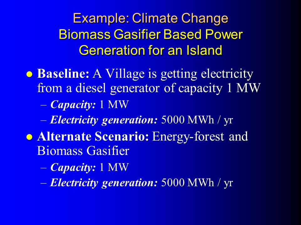 Example: Climate Change Biomass Gasifier Based Power Generation for an Island l Baseline: A Village is getting electricity from a diesel generator of capacity 1 MW –Capacity: 1 MW –Electricity generation: 5000 MWh / yr l Alternate Scenario: Energy-forest and Biomass Gasifier –Capacity: 1 MW –Electricity generation: 5000 MWh / yr