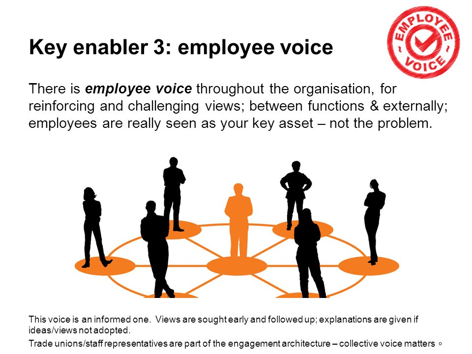 8 Key enabler 3: employee voice There is employee voice throughout the organisation, for reinforcing and challenging views; between functions & externally; employees are really seen as your key asset – not the problem.