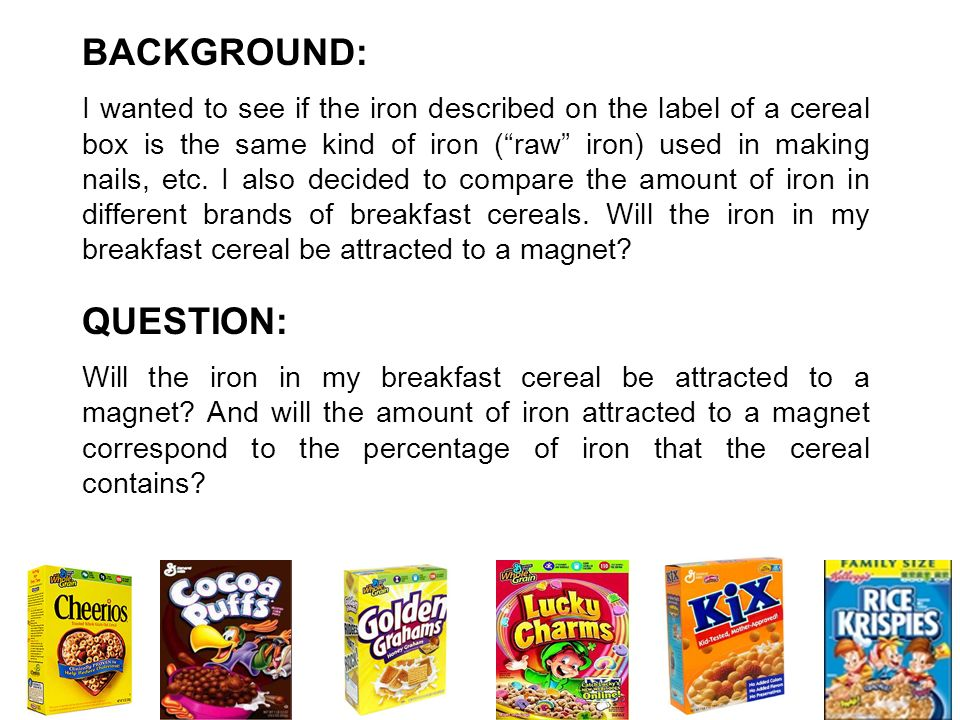 BACKGROUND: I wanted to see if the iron described on the label of a cereal box is the same kind of iron (raw iron) used in making nails, etc. I also d