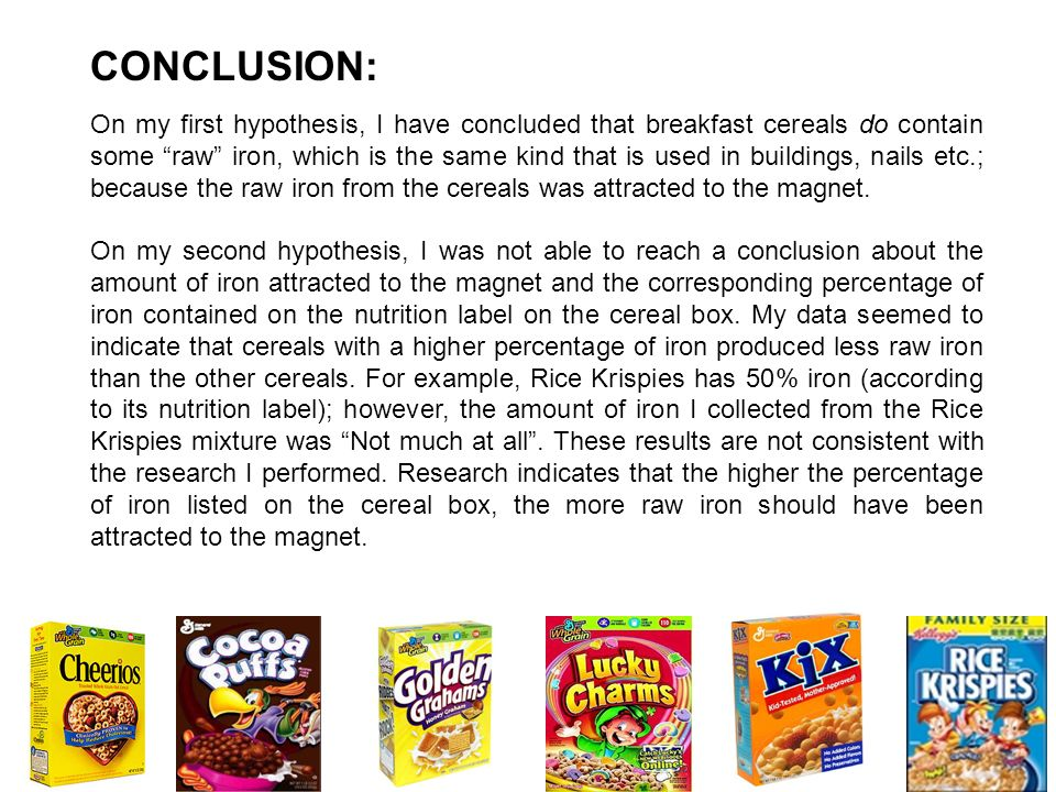 CONCLUSION: On my first hypothesis, I have concluded that breakfast cereals do contain some raw iron, which is the same kind that is used in buildings
