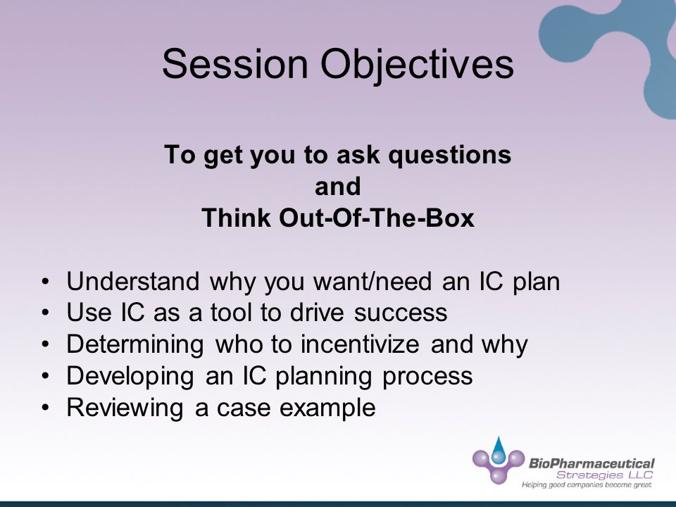 Session Objectives To get you to ask questions and Think Out-Of-The-Box Understand why you want/need an IC plan Use IC as a tool to drive success Determining who to incentivize and why Developing an IC planning process Reviewing a case example