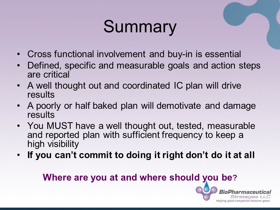 Summary Cross functional involvement and buy-in is essential Defined, specific and measurable goals and action steps are critical A well thought out and coordinated IC plan will drive results A poorly or half baked plan will demotivate and damage results You MUST have a well thought out, tested, measurable and reported plan with sufficient frequency to keep a high visibility If you cant commit to doing it right dont do it at all Where are you at and where should you be ?