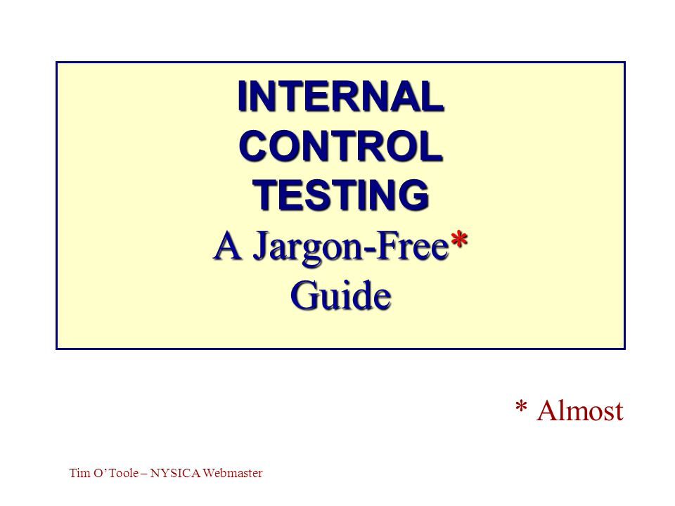 INTERNAL CONTROL TESTING A Jargon-Free* Guide * Almost Tim OToole – NYSICA Webmaster