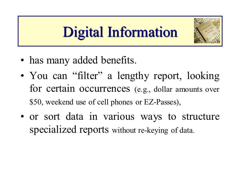 Digital Information has many added benefits. You can filter a lengthy report, looking for certain occurrences (e.g., dollar amounts over $50, weekend