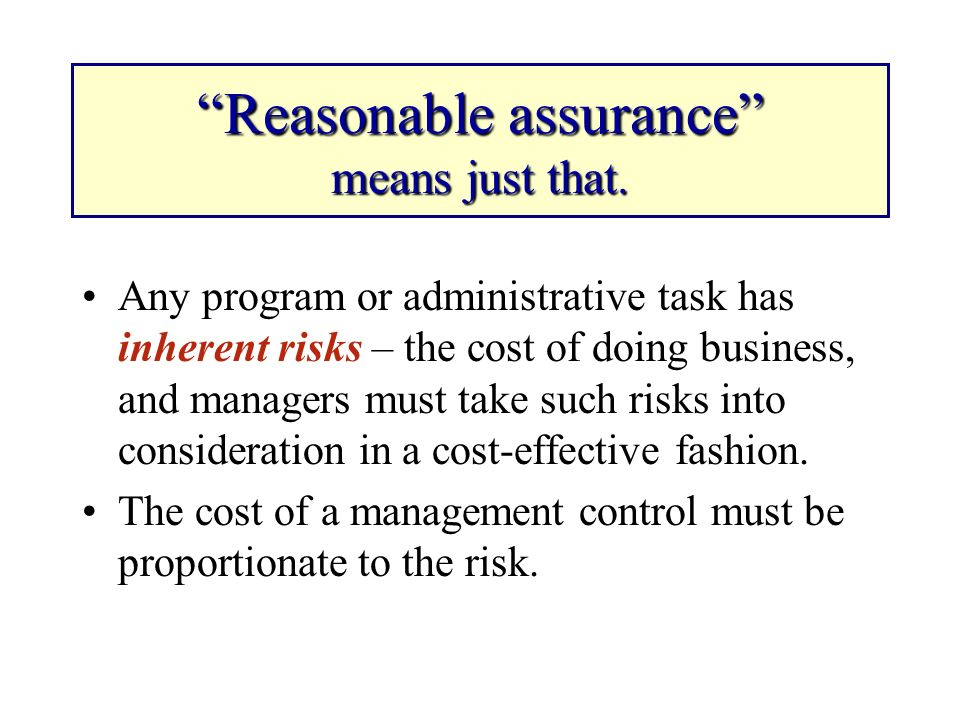 Reasonable assurance means just that. Any program or administrative task has inherent risks – the cost of doing business, and managers must take such