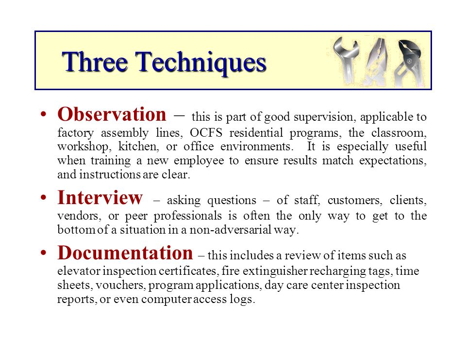 Three Techniques Three Techniques Observation – this is part of good supervision, applicable to factory assembly lines, OCFS residential programs, the classroom, workshop, kitchen, or office environments.