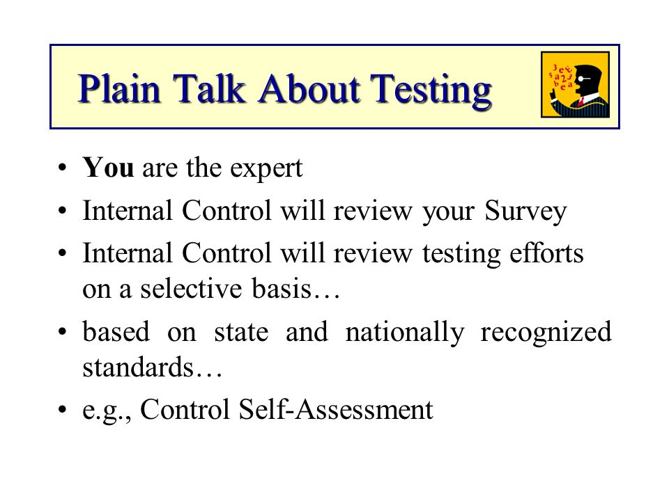Plain Talk About Testing Plain Talk About Testing You are the expert Internal Control will review your Survey Internal Control will review testing efforts on a selective basis… based on state and nationally recognized standards… e.g., Control Self-Assessment