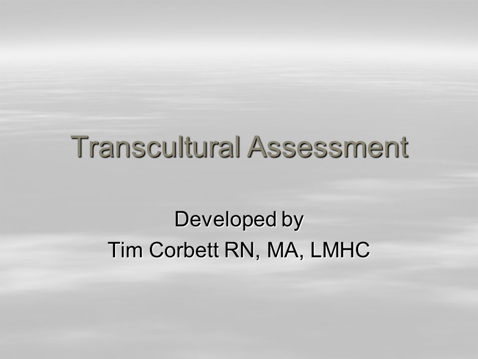 Transcultural Assessment Developed by Tim Corbett RN, MA, LMHC