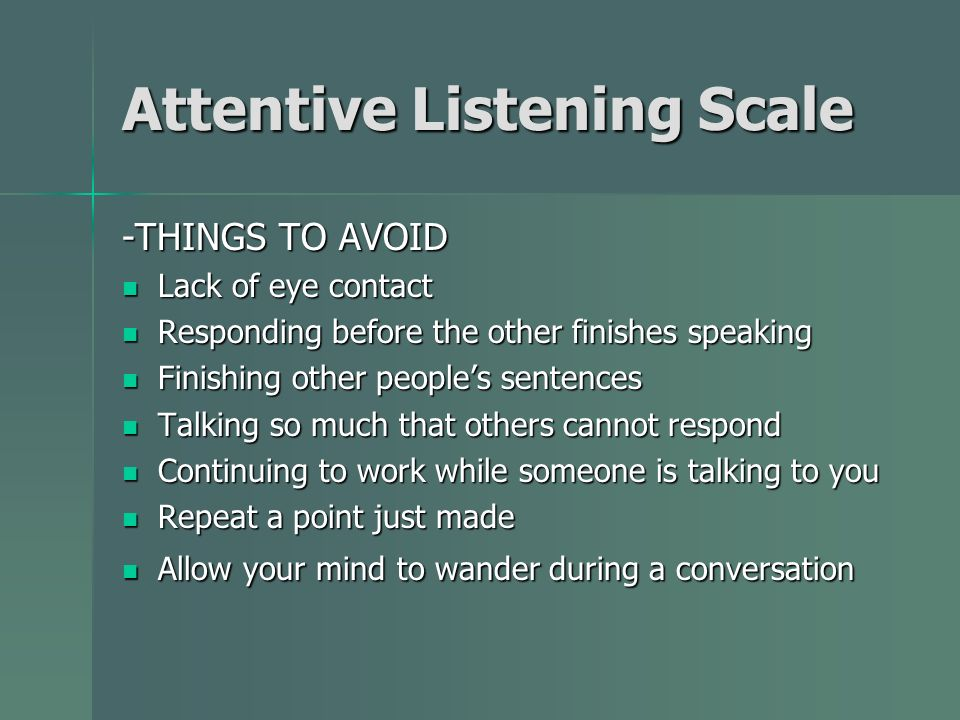 Attentive Listening Scale -THINGS TO AVOID Lack of eye contact Lack of eye contact Responding before the other finishes speaking Responding before the other finishes speaking Finishing other peoples sentences Finishing other peoples sentences Talking so much that others cannot respond Talking so much that others cannot respond Continuing to work while someone is talking to you Continuing to work while someone is talking to you Repeat a point just made Repeat a point just made Allow your mind to wander during a conversation Allow your mind to wander during a conversation