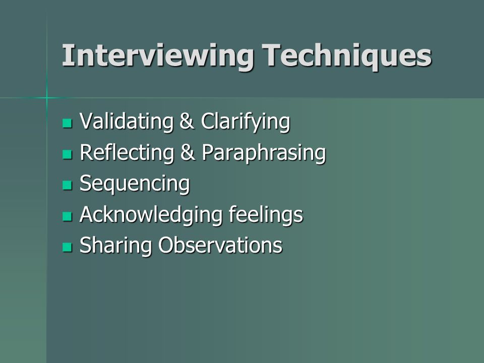 Interviewing Techniques Validating & Clarifying Validating & Clarifying Reflecting & Paraphrasing Reflecting & Paraphrasing Sequencing Sequencing Acknowledging feelings Acknowledging feelings Sharing Observations Sharing Observations