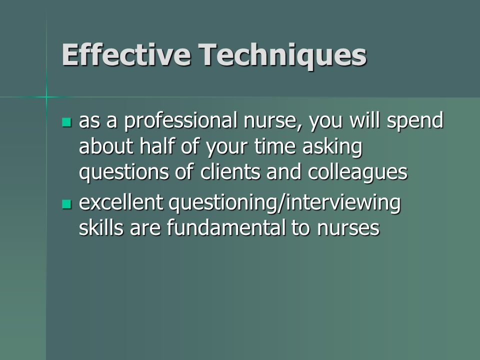 Effective Techniques as a professional nurse, you will spend about half of your time asking questions of clients and colleagues as a professional nurse, you will spend about half of your time asking questions of clients and colleagues excellent questioning/interviewing skills are fundamental to nurses excellent questioning/interviewing skills are fundamental to nurses