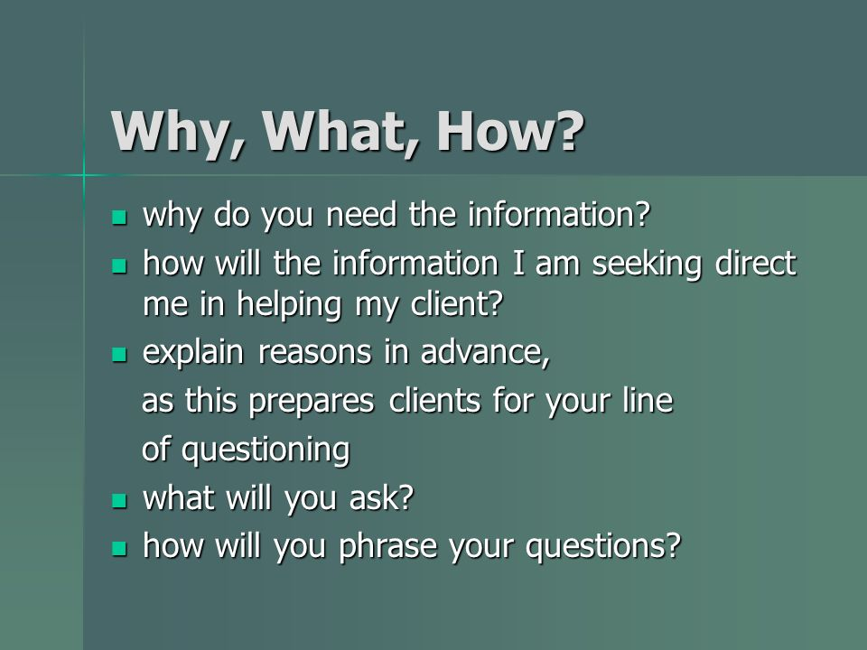 Why, What, How? why do you need the information? why do you need the information? how will the information I am seeking direct me in helping my client