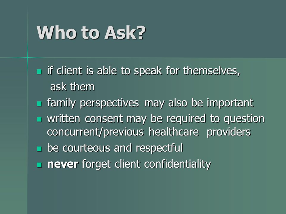Who to Ask? if client is able to speak for themselves, if client is able to speak for themselves, ask them ask them family perspectives may also be im