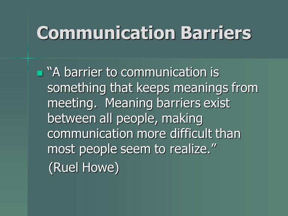 Communication Barriers A barrier to communication is something that keeps meanings from meeting. Meaning barriers exist between all people, making com