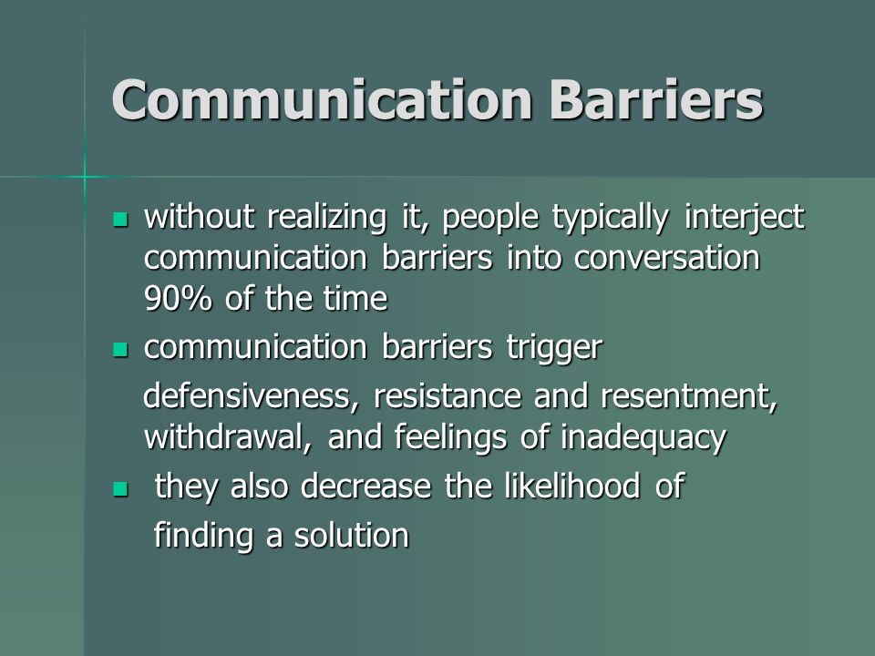 Communication Barriers without realizing it, people typically interject communication barriers into conversation 90% of the time without realizing it, people typically interject communication barriers into conversation 90% of the time communication barriers trigger communication barriers trigger defensiveness, resistance and resentment, withdrawal, and feelings of inadequacy defensiveness, resistance and resentment, withdrawal, and feelings of inadequacy they also decrease the likelihood of they also decrease the likelihood of finding a solution finding a solution