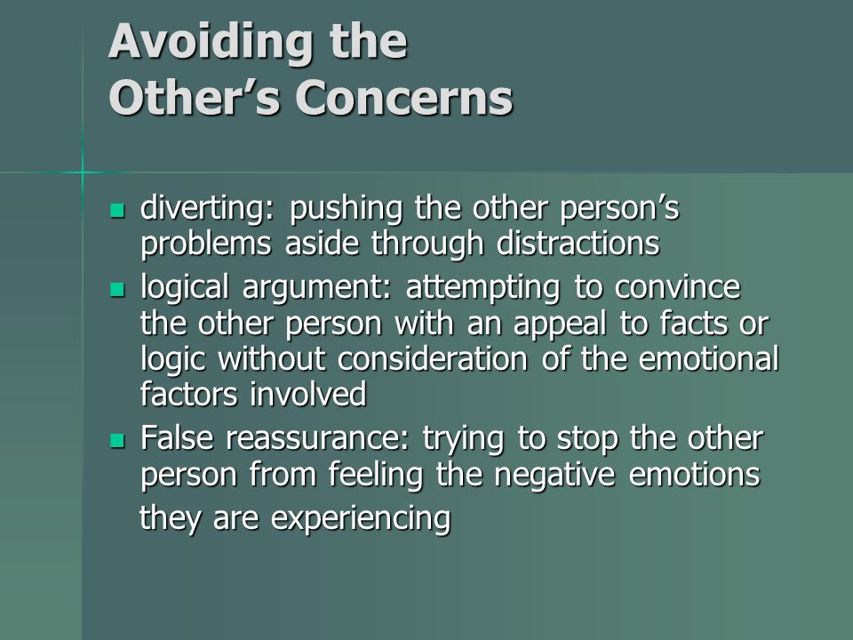 Avoiding the Others Concerns diverting: pushing the other persons problems aside through distractions diverting: pushing the other persons problems aside through distractions logical argument: attempting to convince the other person with an appeal to facts or logic without consideration of the emotional factors involved logical argument: attempting to convince the other person with an appeal to facts or logic without consideration of the emotional factors involved False reassurance: trying to stop the other person from feeling the negative emotions False reassurance: trying to stop the other person from feeling the negative emotions they are experiencing they are experiencing