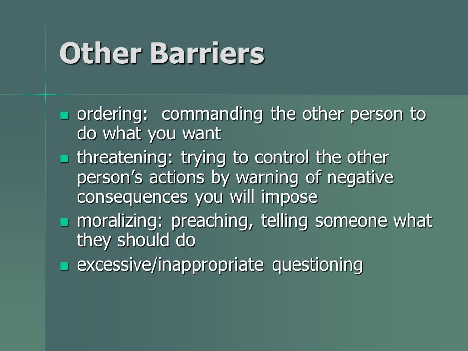 Other Barriers ordering: commanding the other person to do what you want ordering: commanding the other person to do what you want threatening: trying to control the other persons actions by warning of negative consequences you will impose threatening: trying to control the other persons actions by warning of negative consequences you will impose moralizing: preaching, telling someone what they should do moralizing: preaching, telling someone what they should do excessive/inappropriate questioning excessive/inappropriate questioning
