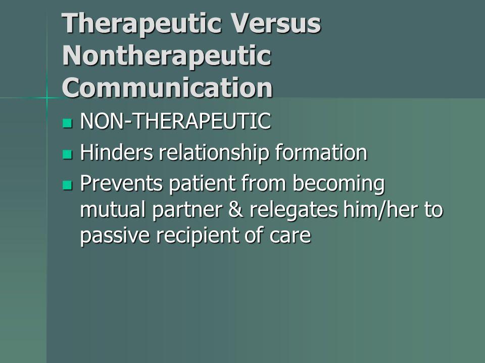 Therapeutic Versus Nontherapeutic Communication NON-THERAPEUTIC NON-THERAPEUTIC Hinders relationship formation Hinders relationship formation Prevents