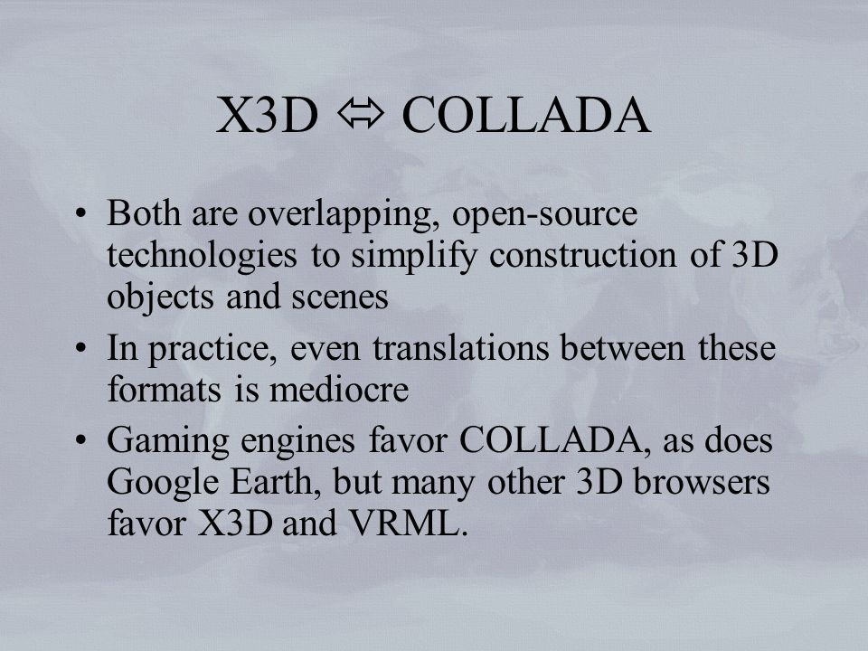 X3D COLLADA Both are overlapping, open-source technologies to simplify construction of 3D objects and scenes In practice, even translations between these formats is mediocre Gaming engines favor COLLADA, as does Google Earth, but many other 3D browsers favor X3D and VRML.
