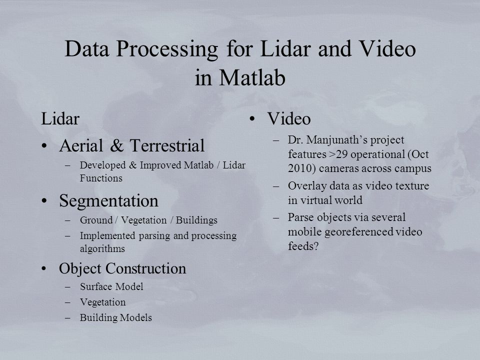 Data Processing for Lidar and Video in Matlab Lidar Aerial & Terrestrial –Developed & Improved Matlab / Lidar Functions Segmentation –Ground / Vegetation / Buildings –Implemented parsing and processing algorithms Object Construction –Surface Model –Vegetation –Building Models Video –Dr.