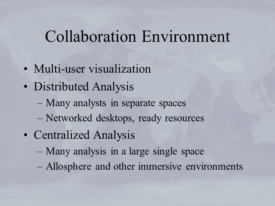 Collaboration Environment Multi-user visualization Distributed Analysis –Many analysts in separate spaces –Networked desktops, ready resources Centralized Analysis –Many analysis in a large single space –Allosphere and other immersive environments