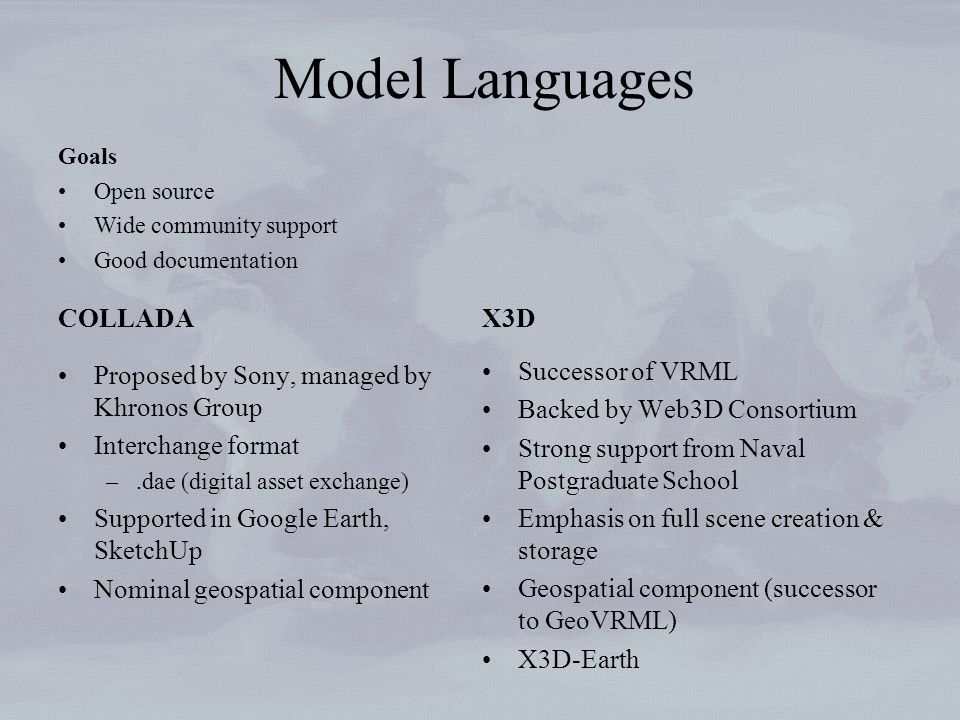 Model Languages COLLADA Proposed by Sony, managed by Khronos Group Interchange format –.dae (digital asset exchange) Supported in Google Earth, SketchUp Nominal geospatial component X3D Successor of VRML Backed by Web3D Consortium Strong support from Naval Postgraduate School Emphasis on full scene creation & storage Geospatial component (successor to GeoVRML) X3D-Earth Goals Open source Wide community support Good documentation