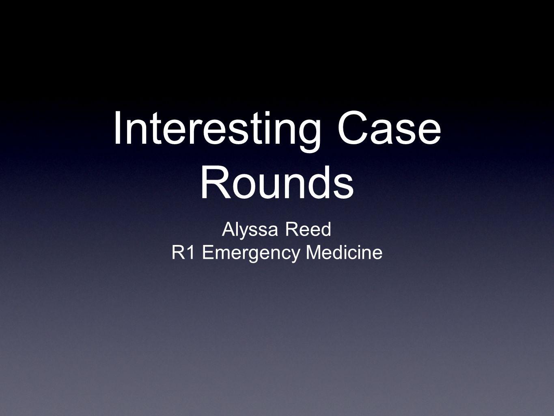 Interesting Case Rounds Alyssa Reed R1 Emergency Medicine
